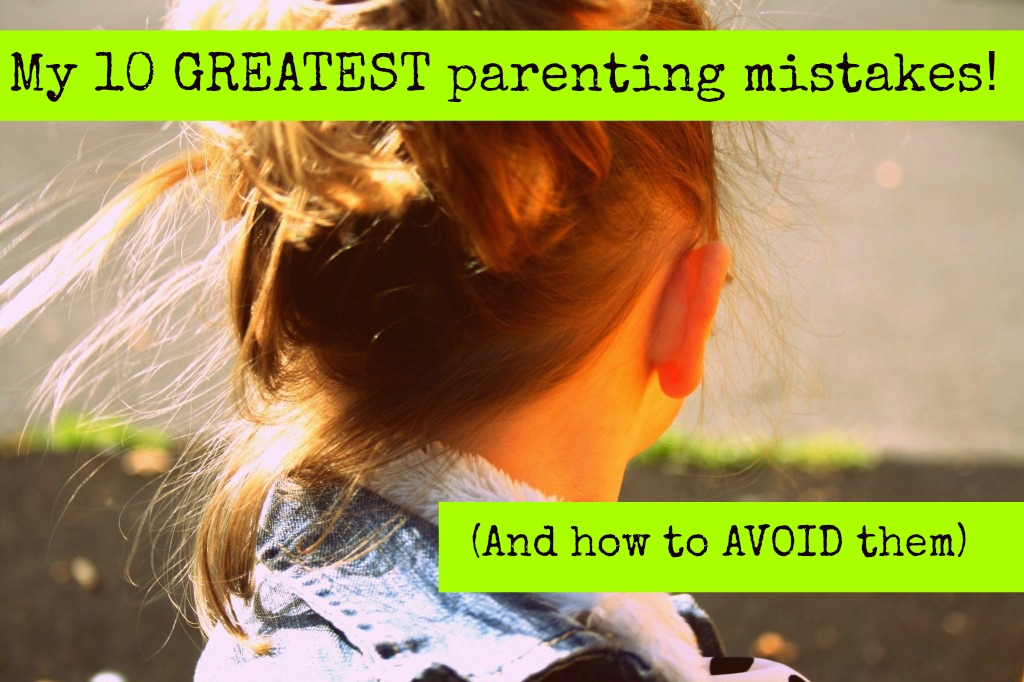 My 10 greatest parenting mistakes