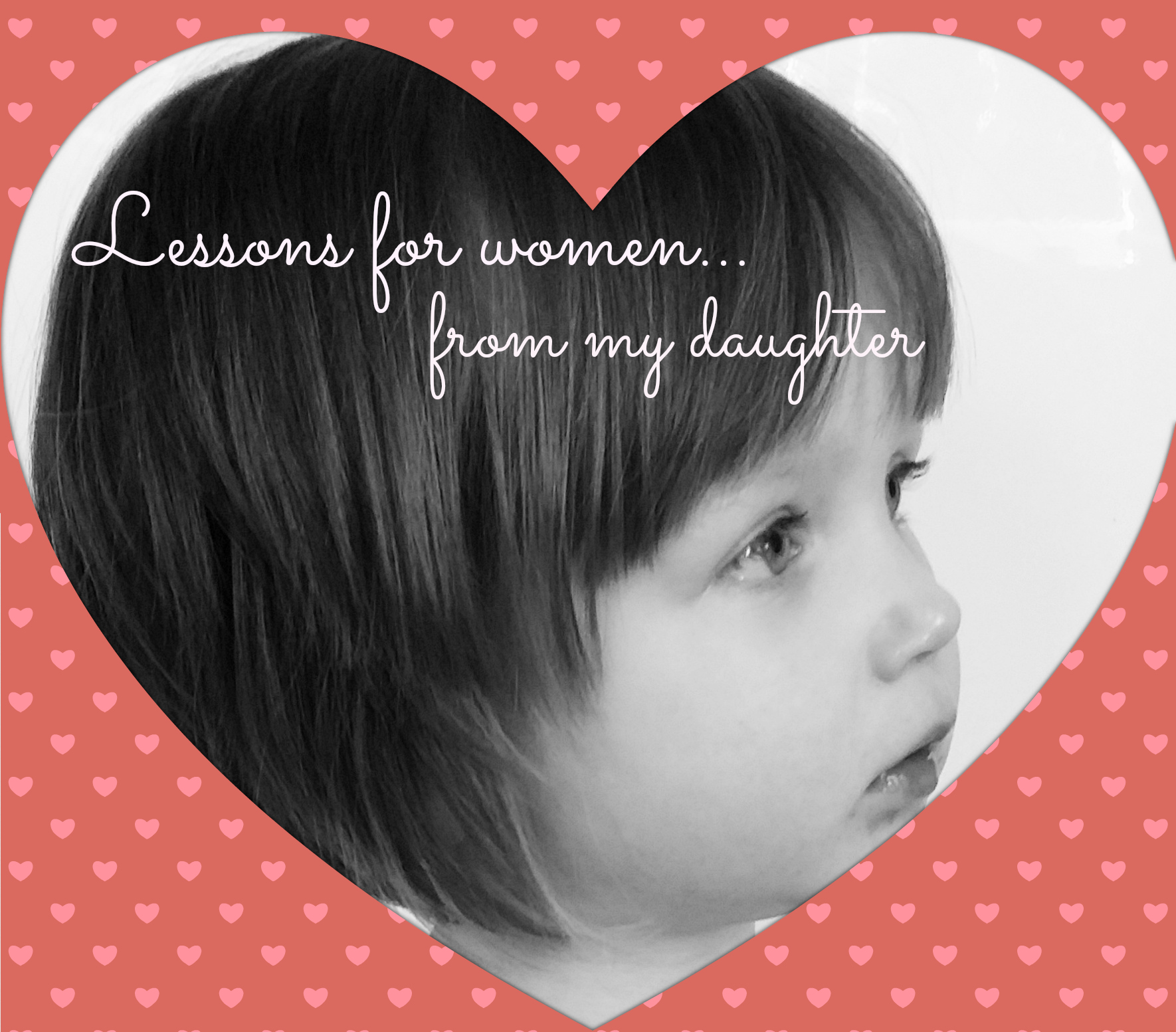 six things women can learn from my two year old daughter